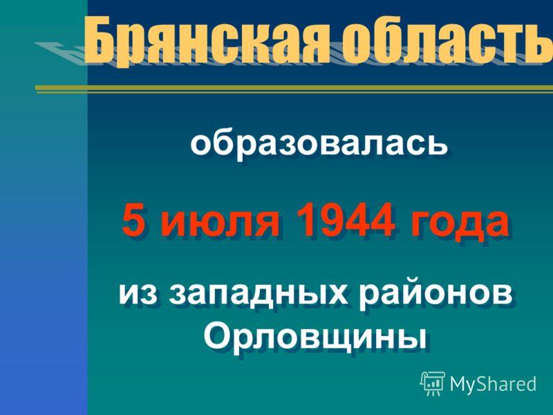 образовалась 5 июля 1944 года из западных районов Орловщины образовалась 5 июля 1944 года из западных районов Орловщины