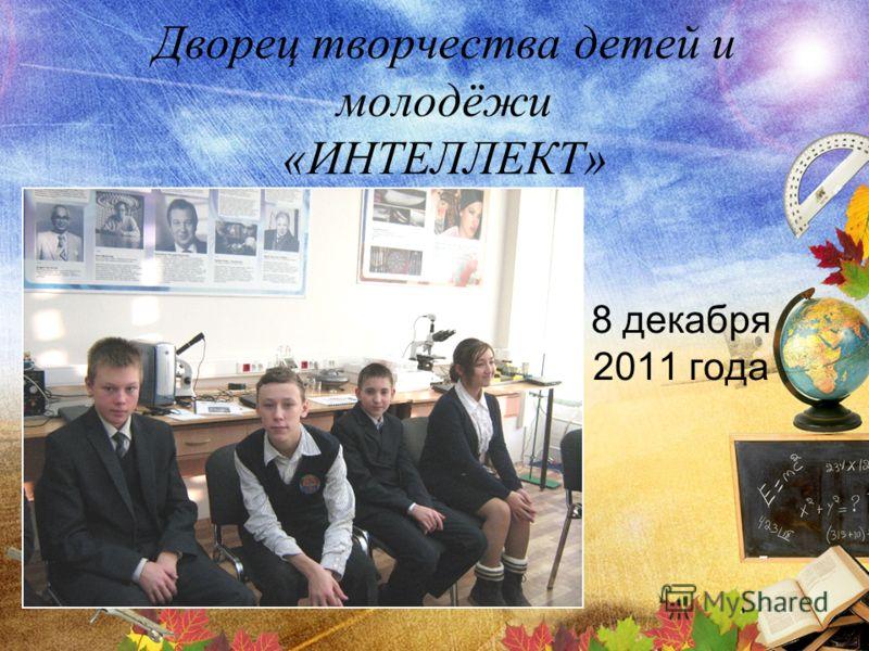 Дворец творчества детей и молодёжи «ИНТЕЛЛЕКТ» 8 декабря 2011 года