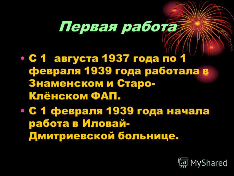 Первая работа С 1 августа 1937 года по 1 февраля 1939 года работала в Знаменском и Старо- Клёнском ФАП. С 1 февраля 1939 года начала работа в Иловай- Дмитриевской больнице.
