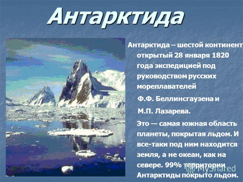 Антарктида Антарктида – шестой континент, открытый 28 января 1820 года экспедицией под руководством русских мореплавателей Ф.Ф. Беллинсгаузена и М.П. Лазарева. Это самая южная область планеты, покрытая льдом. И все-таки под ним находится земля, а не