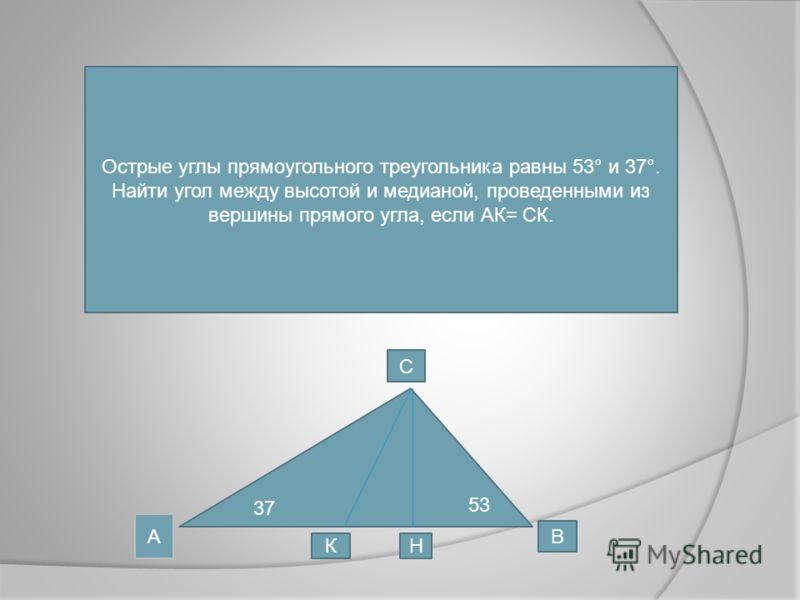 Острые углы прямоугольного треугольника равны 53° и 37°. Найти угол между высотой и медианой, проведенными из вершины прямого угла, если АК= СК. 37 53 А С В КН