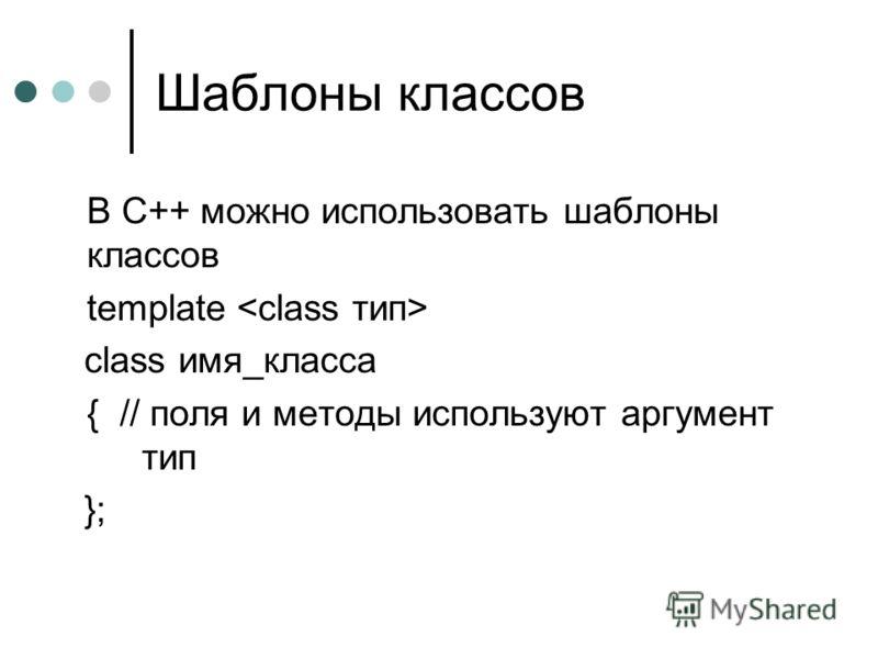 Шаблоны классов В С++ можно использовать шаблоны классов template class имя_класса { // поля и методы используют аргумент тип };