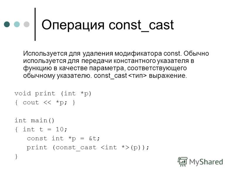 Операция const_cast Используется для удаления модификатора const. Обычно используется для передачи константного указателя в функцию в качестве параметра, соответствующего обычному указателю. const_cast выражение. void print (int *p) { cout