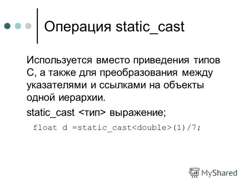 Операция static_cast Используется вместо приведения типов C, а также для преобразования между указателями и ссылками на объекты одной иерархии. static_cast выражение; float d =static_cast (1)/7;
