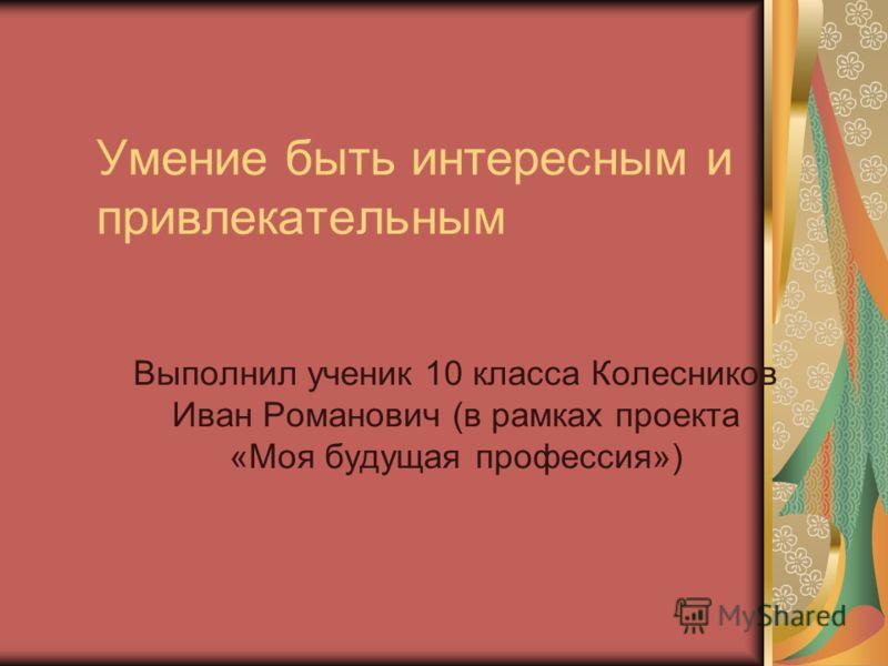 Умение быть интересным и привлекательным Выполнил ученик 10 класса Колесников Иван Романович (в рамках проекта «Моя будущая профессия»)