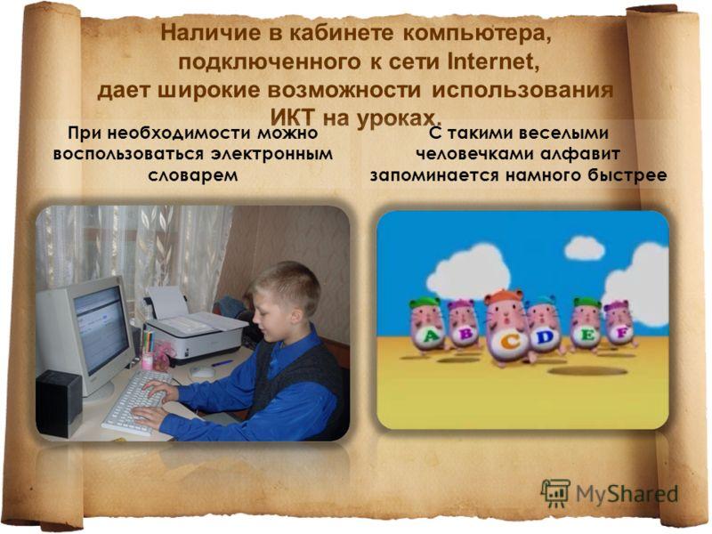 Наличие в кабинете компьютера, подключенного к сети Internet, дает широкие возможности использования ИКТ на уроках. При необходимости можно воспользоваться электронным словарем С такими веселыми человечками алфавит запоминается намного быстрее