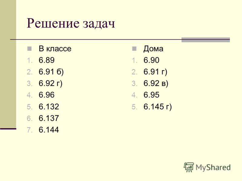 Решение задач В классе 1. 6.89 2. 6.91 б) 3. 6.92 г) 4. 6.96 5. 6.132 6. 6.137 7. 6.144 Дома 1. 6.90 2. 6.91 г) 3. 6.92 в) 4. 6.95 5. 6.145 г)
