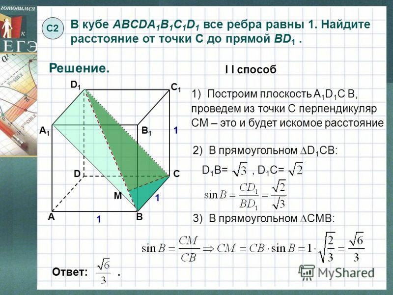 В кубе ABCDA 1 B 1 C 1 D 1 все ребра равны 1. Найдите расстояние от точки С до прямой BD 1. С2С2 Решение. Ответ:. 1 А А1А1 B B1B1 C C1C1 D D1D1 1 1 1) Построим плоскость A 1 D 1 С В, проведем из точки С перпендикуляр СМ – это и будет искомое расстоян