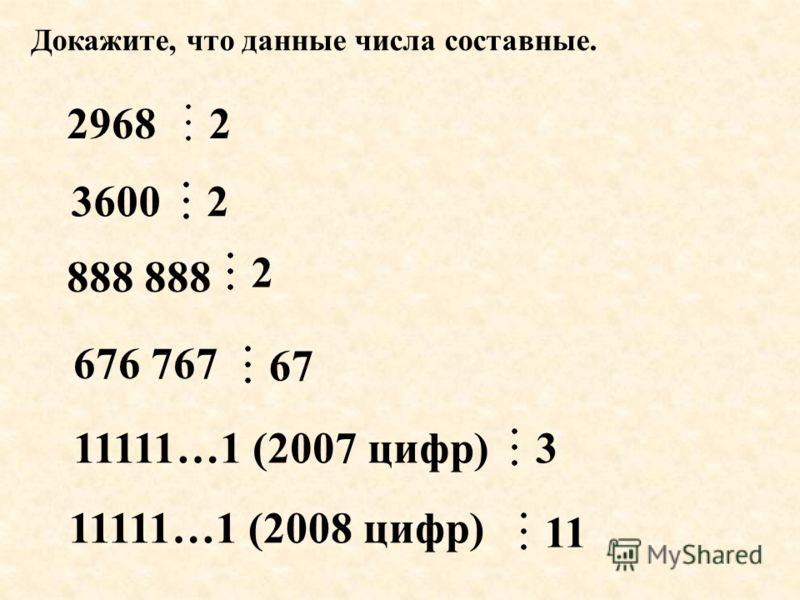 Докажите, что данные числа составные. 2968 3600 676 767 888 11111…1 (2007 цифр) 11111…1 (2008 цифр) 2 2 67 3 11 2