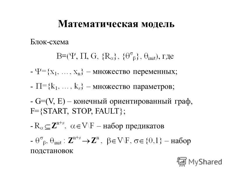 Математическая модель Блок-схема - – множество переменных; - – множество параметров; - G=(V, E) – конечный ориентированный граф, F={START, STOP, FAULT}; - – набор предикатов - – набор подстановок