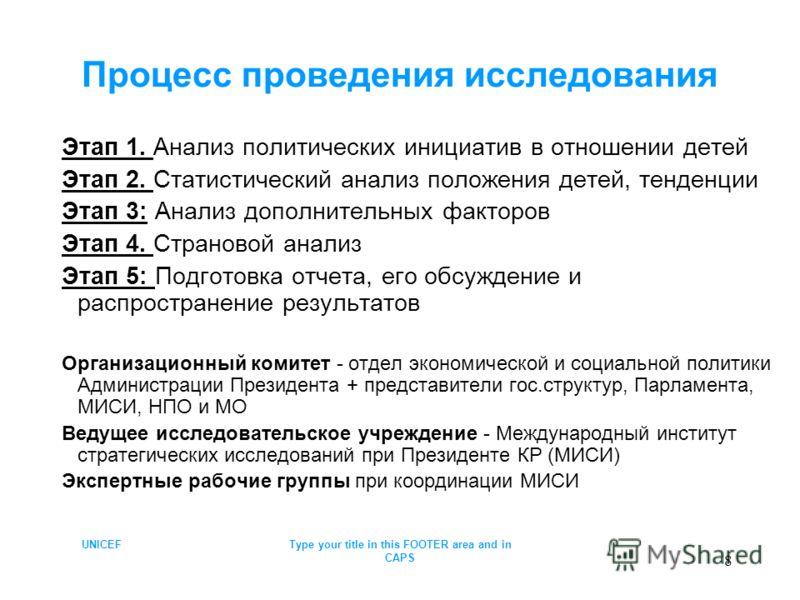 UNICEFType your title in this FOOTER area and in CAPS 8 Процесс проведения исследования Этап 1. Анализ политических инициатив в отношении детей Этап 2. Статистический анализ положения детей, тенденции Этап 3: Анализ дополнительных факторов Этап 4. Ст