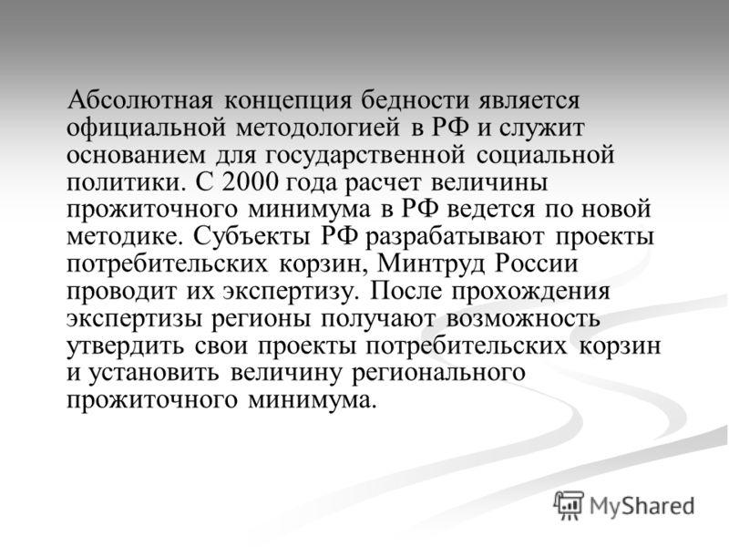 Абсолютная концепция бедности является официальной методологией в РФ и служит основанием для государственной социальной политики. С 2000 года расчет величины прожиточного минимума в РФ ведется по новой методике. Субъекты РФ разрабатывают проекты потр