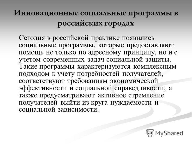 Инновационные социальные программы в российских городах Сегодня в российской практике появились социальные программы, которые предоставляют помощь не только по адресному принципу, но и с учетом современных задач социальной защиты. Такие программы хар