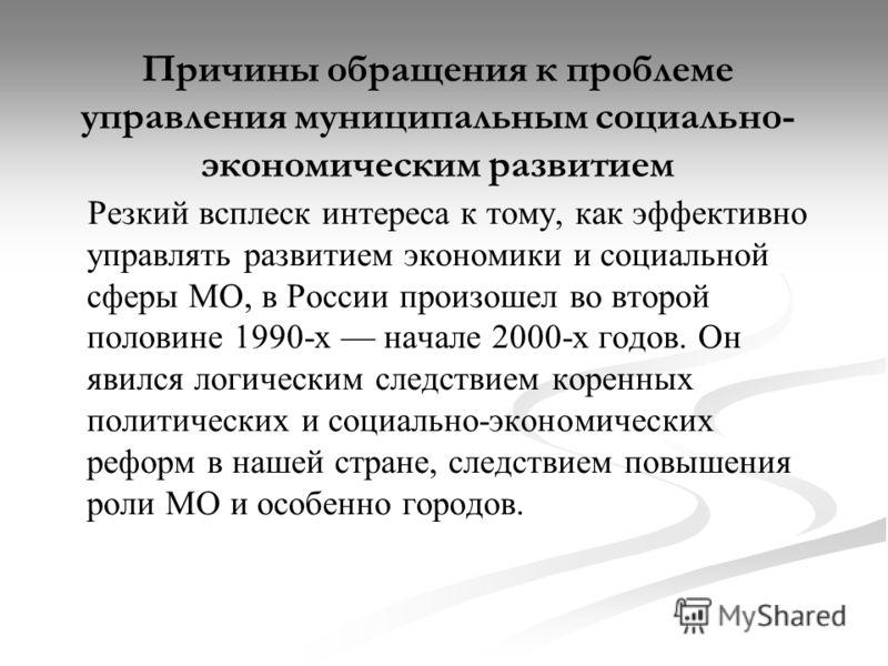 Причины обращения к проблеме управления муниципальным социально- экономическим развитием Резкий всплеск интереса к тому, как эффективно управлять развитием экономики и социальной сферы МО, в России произошел во второй половине 1990-х начале 2000-х го
