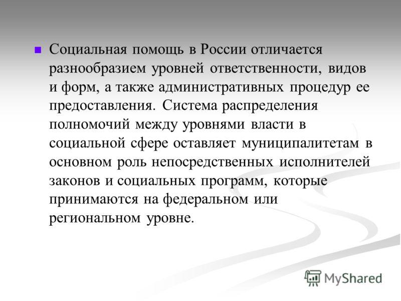 Социальная помощь в России отличается разнообразием уровней ответственности, видов и форм, а также административных процедур ее предоставления. Система распределения полномочий между уровнями власти в социальной сфере оставляет муниципалитетам в осно