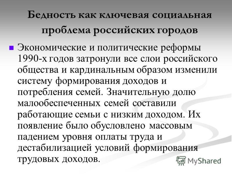 Бедность как ключевая социальная проблема российских городов Экономические и политические реформы 1990-х годов затронули все слои российского общества и кардинальным образом изменили систему формирования доходов и потребления семей. Значительную долю