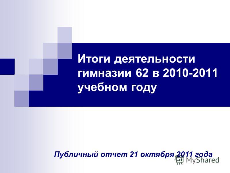 Итоги деятельности гимназии 62 в 2010-2011 учебном году Публичный отчет 21 октября 2011 года