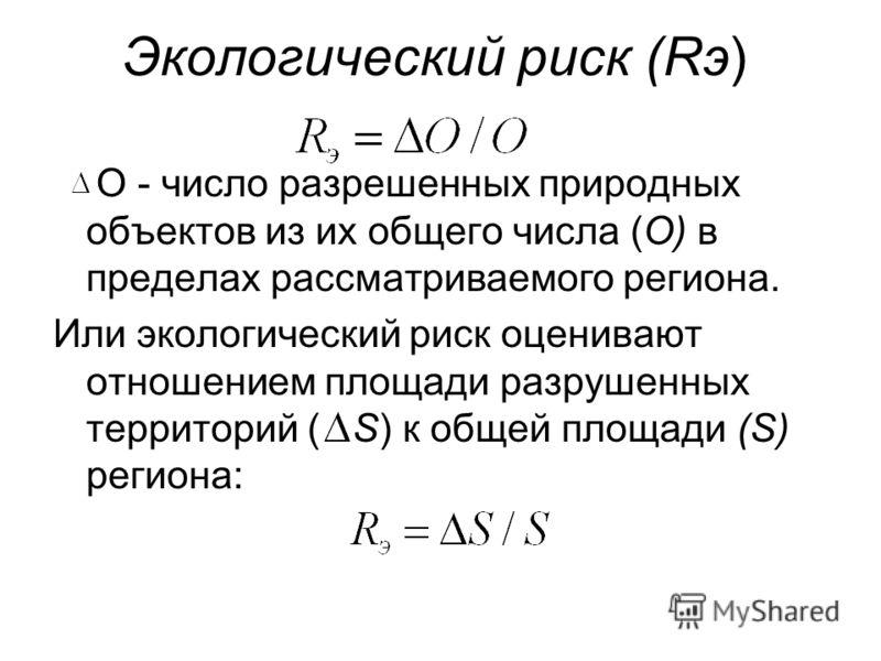 Экологический риск (Rэ) О - число разрешенных природных объектов из их общего числа (О) в пределах рассматриваемого региона. Или экологический риск оценивают отношением площади разрушенных территорий ( S) к общей площади (S) региона: