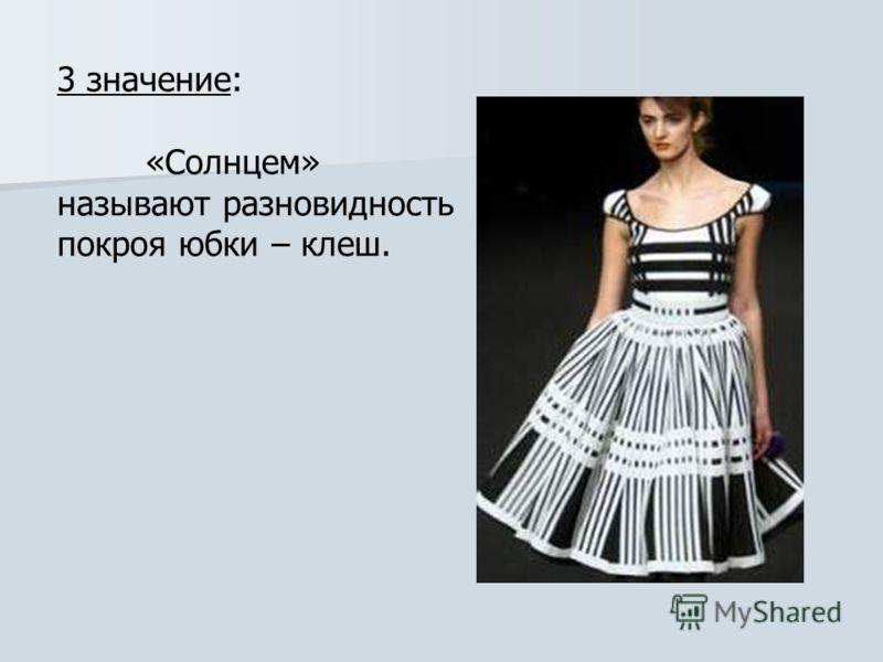 3 значение: «Солнцем» называют разновидность покроя юбки – клеш.