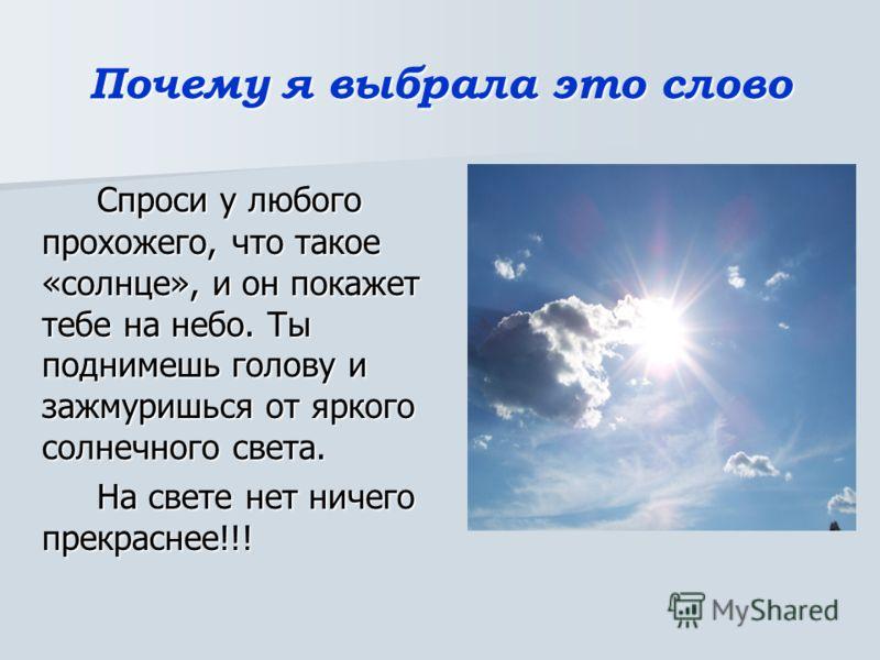 Почему я выбрала это слово Спроси у любого прохожего, что такое «солнце», и он покажет тебе на небо. Ты поднимешь голову и зажмуришься от яркого солнечного света. На свете нет ничего прекраснее!!!