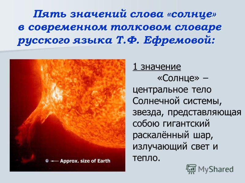Пять значений слова «солнце» в современном толковом словаре русского языка Т.Ф. Ефремовой: 1 значение «Солнце» – центральное тело Солнечной системы, звезда, представляющая собою гигантский раскалённый шар, излучающий свет и тепло.