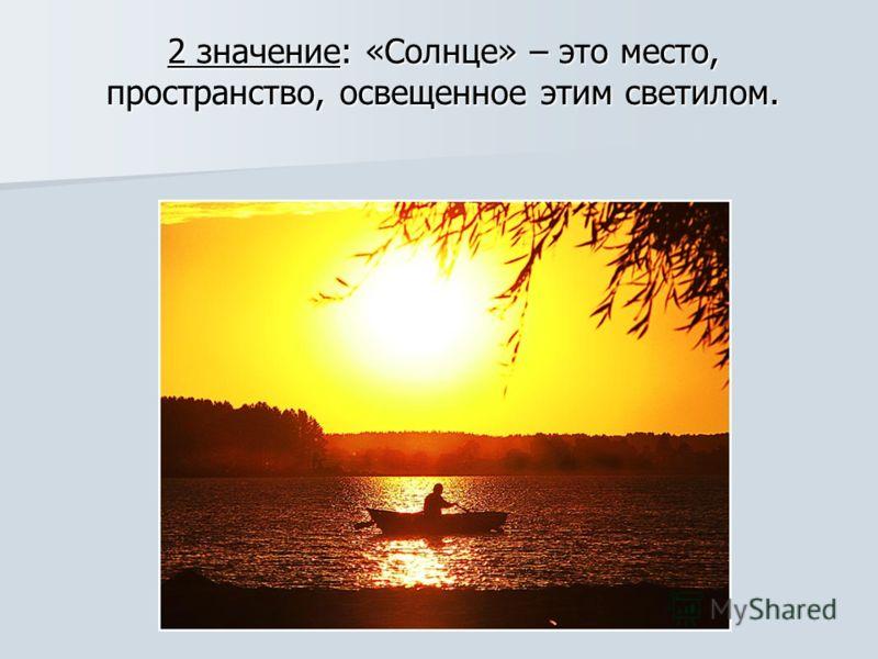 2 значение: «Солнце» – это место, пространство, освещенное этим светилом.