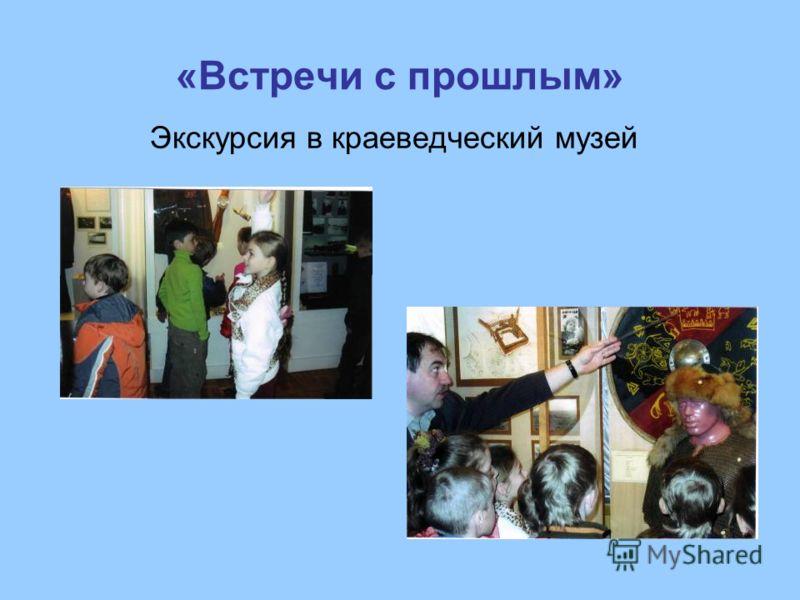 «Встречи с прошлым» Экскурсия в краеведческий музей