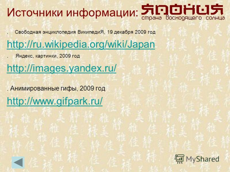 Источники информации:. Свободная энциклопедия ВикипедиЯ, 19 декабря 2009 год http://ru.wikipedia.org/wiki/Japan. Яндекс, картинки, 2009 год http://images.yandex.ru/. Анимированные гифы, 2009 год http://www.gifpark.ru/