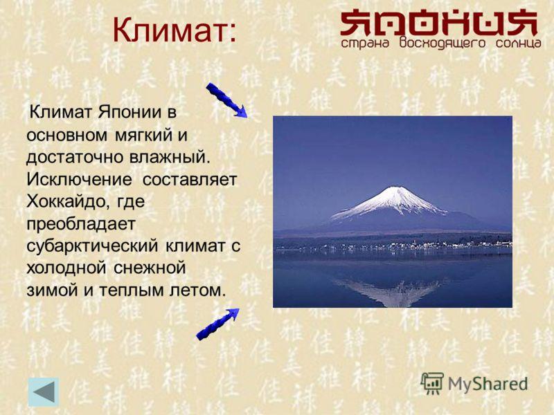 Климат: Климат Японии в основном мягкий и достаточно влажный. Исключение составляет Хоккайдо, где преобладает субарктический климат с холодной снежной зимой и теплым летом.