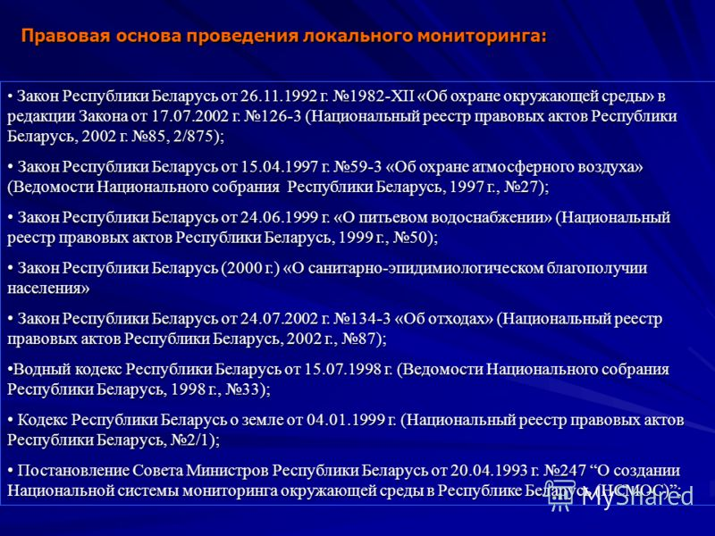 Правовая основа проведения локального мониторинга: Закон Республики Беларусь от 26.11.1992 г. 1982-XII «Об охране окружающей среды» в редакции Закона от 17.07.2002 г. 126-3 (Национальный реестр правовых актов Республики Беларусь, 2002 г. 85, 2/875);