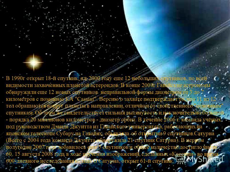 В 1990 г открыт 18- й спутник, а в 2000 году еще 12 небольших спутников, по всей видимости захваченных планетой астероидов. В конце 2004 г Гавайские астрономы обнаружили еще 12 новых спутников неправильной формы диаметром от 3 до 7 километров с помощ