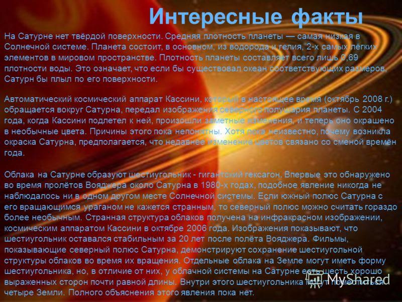 Интересные факты На Сатурне нет твёрдой поверхности. Средняя плотность планеты самая низкая в Солнечной системе. Планета состоит, в основном, из водорода и гелия, 2-х самых лёгких элементов в мировом пространстве. Плотность планеты составляет всего л