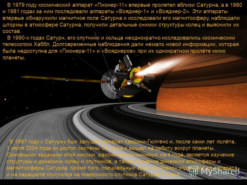 В 1997 году к Сатурну был запущен аппарат Кассини-Гюйгенс и, после семи лет полёта, 1 июля 2004 года он достиг системы Сатурна и вышел на орбиту вокруг планеты. Основными задачами этой миссии, рассчитанной минимум на 4 года, является изучение структу
