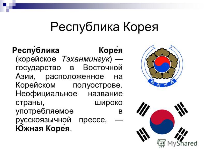 Республика Корея Респу́блика Коре́я (корейское Тэханмингук) государство в Восточной Азии, расположенное на Корейском полуострове. Неофициальное название страны, широко употребляемое в русскоязычной прессе, Ю́жная Коре́я.