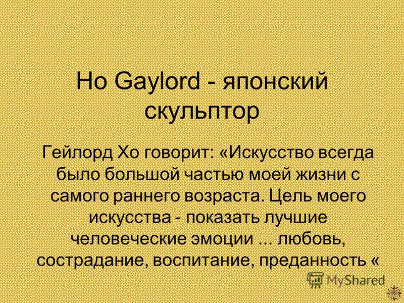 Ho Gaylord - японский скульптор Гейлорд Хо говорит: «Искусство всегда было большой частью моей жизни с самого раннего возраста. Цель моего искусства - показать лучшие человеческие эмоции... любовь, сострадание, воспитание, преданность «