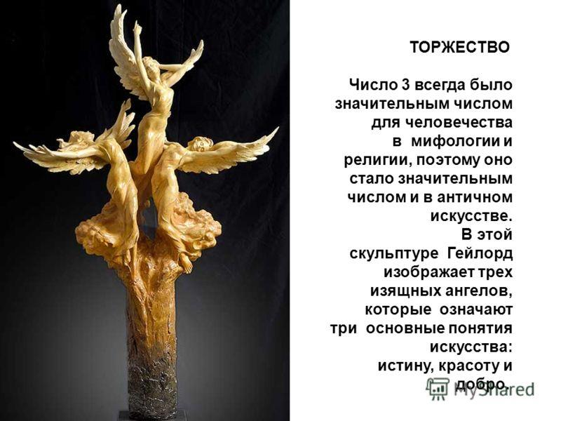 ТОРЖЕСТВО Число 3 всегда было значительным числом для человечества в мифологии и религии, поэтому оно стало значительным числом и в античном искусстве. В этой скульптуре Гейлорд изображает трех изящных ангелов, которые означают три основные понятия и