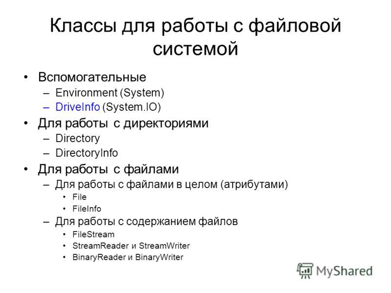 Классы для работы с файловой системой Вспомогательные –Environment (System) –DriveInfo (System.IO) Для работы с директориями –Directory –DirectoryInfo Для работы с файлами –Для работы с файлами в целом (атрибутами) File FileInfo –Для работы с содержа