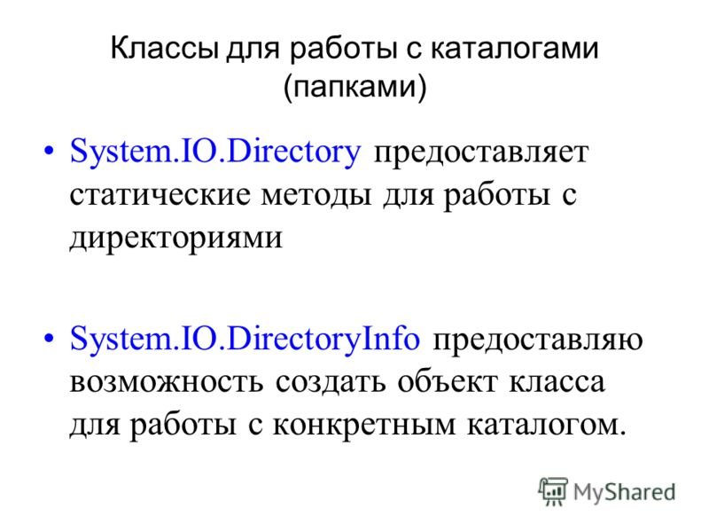 Классы для работы с каталогами (папками) System.IO.Directory предоставляет статические методы для работы с директориями System.IO.DirectoryInfo предоставляю возможность создать объект класса для работы с конкретным каталогом.