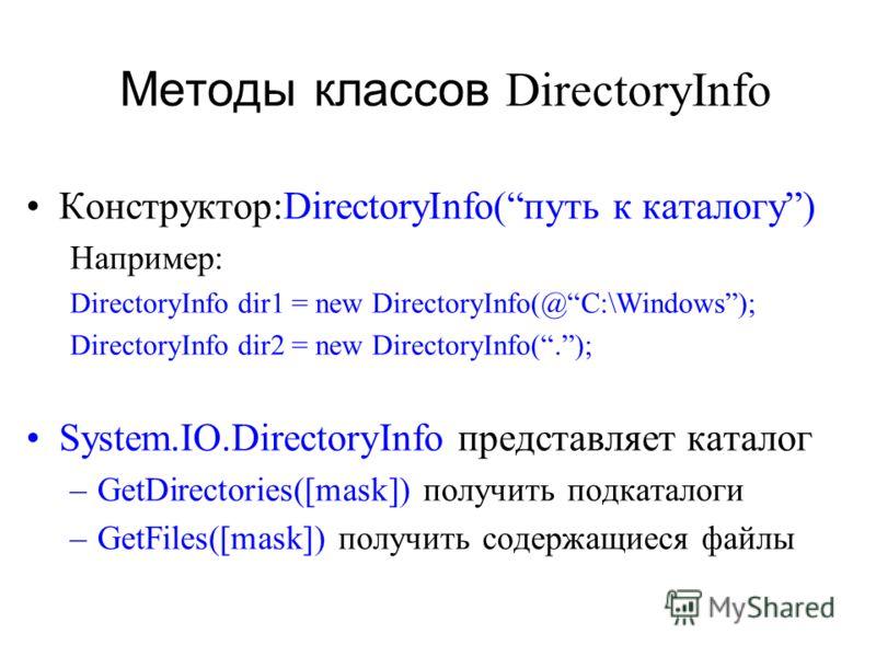 Методы классов DirectoryInfo Конструктор:DirectoryInfo(путь к каталогу) Например: DirectoryInfo dir1 = new DirectoryInfo(@C:\Windows); DirectoryInfo dir2 = new DirectoryInfo(.); System.IO.DirectoryInfo представляет каталог –GetDirectories([mask]) пол