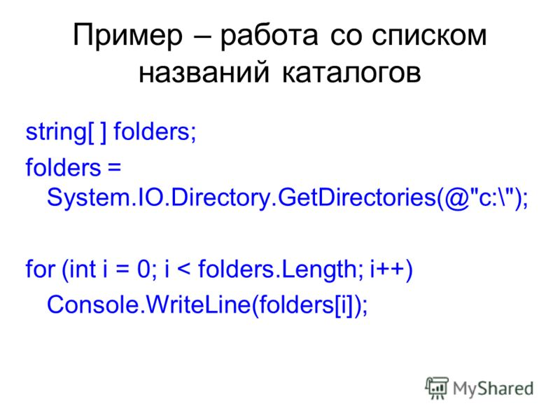 Пример – работа со списком названий каталогов string[ ] folders; folders = System.IO.Directory.GetDirectories(@c:\); for (int i = 0; i < folders.Length; i++) Console.WriteLine(folders[i]);