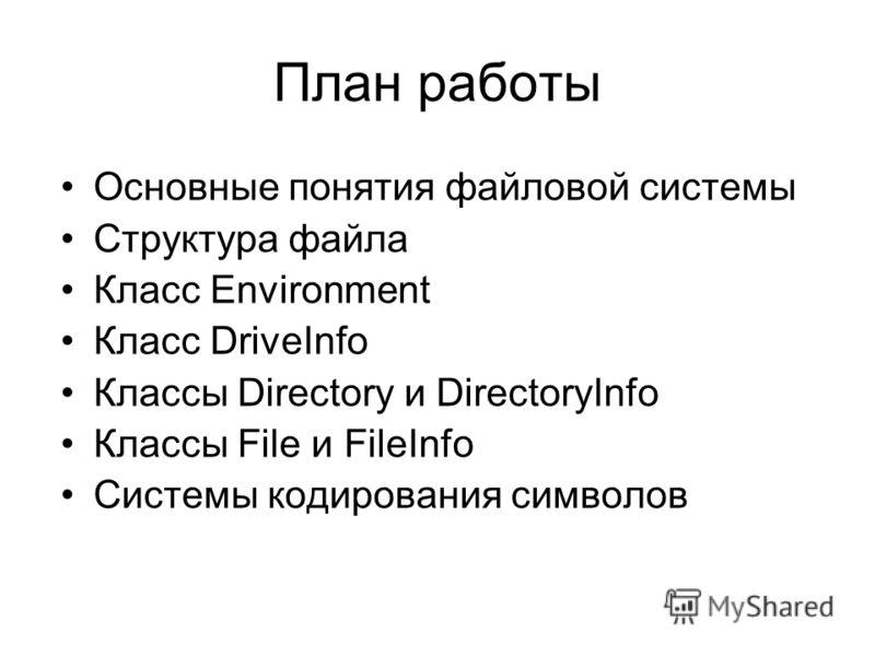 План работы Основные понятия файловой системы Структура файла Класс Environment Класс DriveInfo Классы Directory и DirectoryInfo Классы File и FileInfo Системы кодирования символов