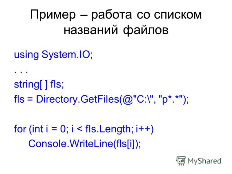 Пример – работа со списком названий файлов using System.IO;... string[ ] fls; fls = Directory.GetFiles(@C:\, p*.*); for (int i = 0; i < fls.Length; i++) Console.WriteLine(fls[i]);