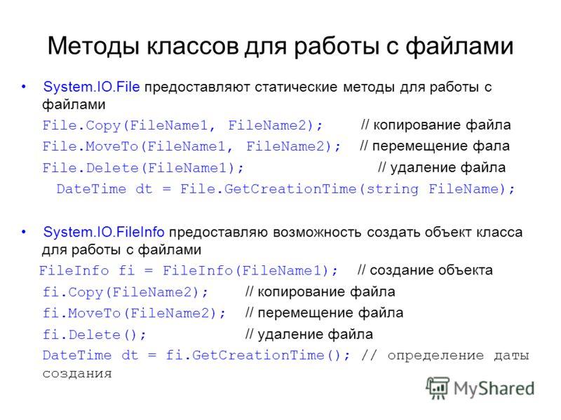 Методы классов для работы с файлами System.IO.File предоставляют статические методы для работы с файлами File.Copy(FileName1, FileName2); // копирование файла File.MoveTo(FileName1, FileName2); // перемещение фала File.Delete(FileName1); // удаление