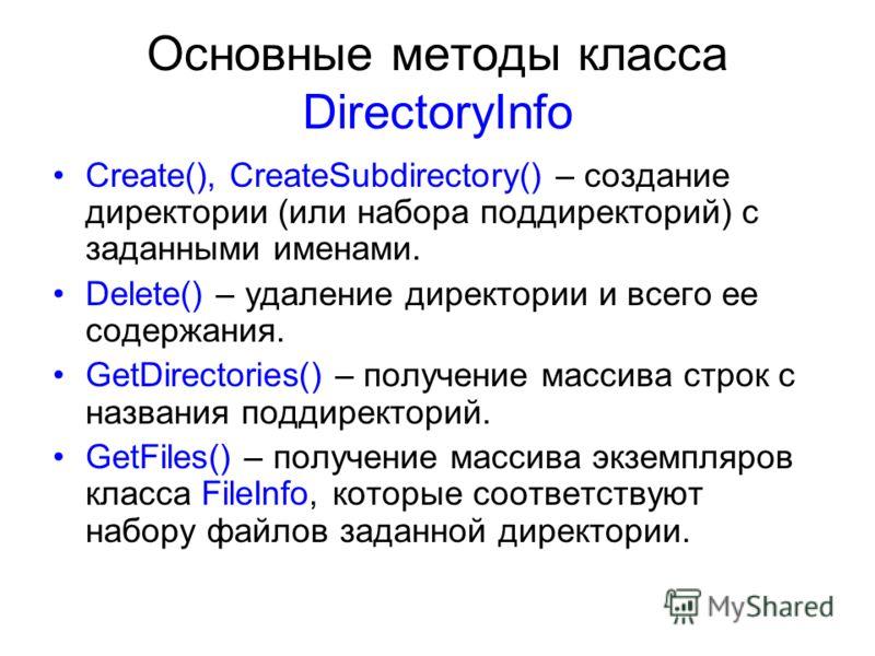 Основные методы класса DirectoryInfo Create(), CreateSubdirectory() – создание директории (или набора поддиректорий) с заданными именами. Delete() – удаление директории и всего ее содержания. GetDirectories() – получение массива строк с названия подд