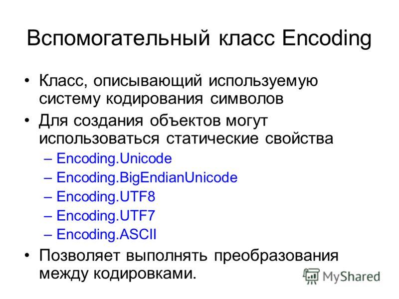 Вспомогательный класс Encoding Класс, описывающий используемую систему кодирования символов Для создания объектов могут использоваться статические свойства –Encoding.Unicode –Encoding.BigEndianUnicode –Encoding.UTF8 –Encoding.UTF7 –Encoding.ASCII Поз