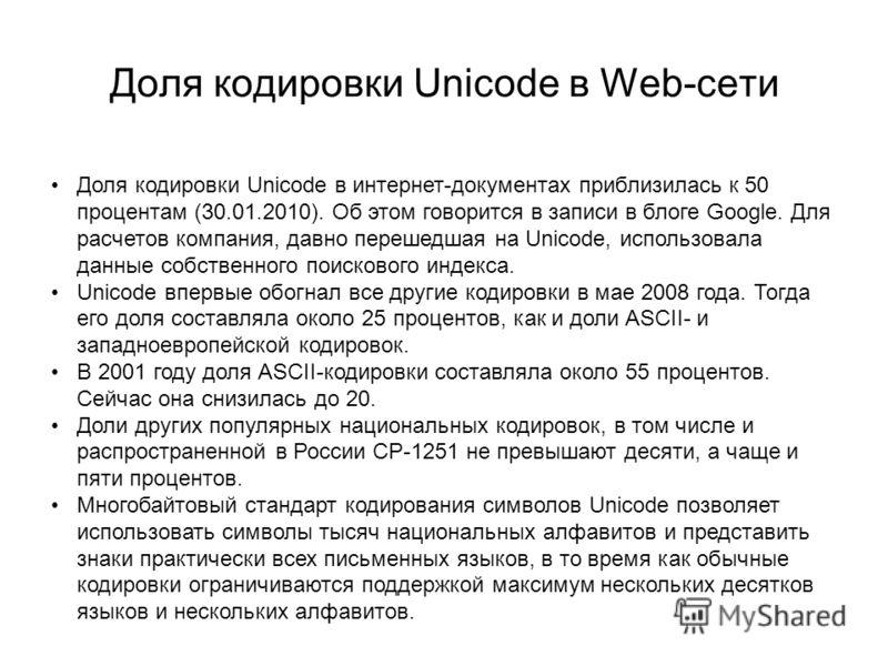 Доля кодировки Unicode в Web-cети Доля кодировки Unicode в интернет-документах приблизилась к 50 процентам (30.01.2010). Об этом говорится в записи в блоге Google. Для расчетов компания, давно перешедшая на Unicode, использовала данные собственного п