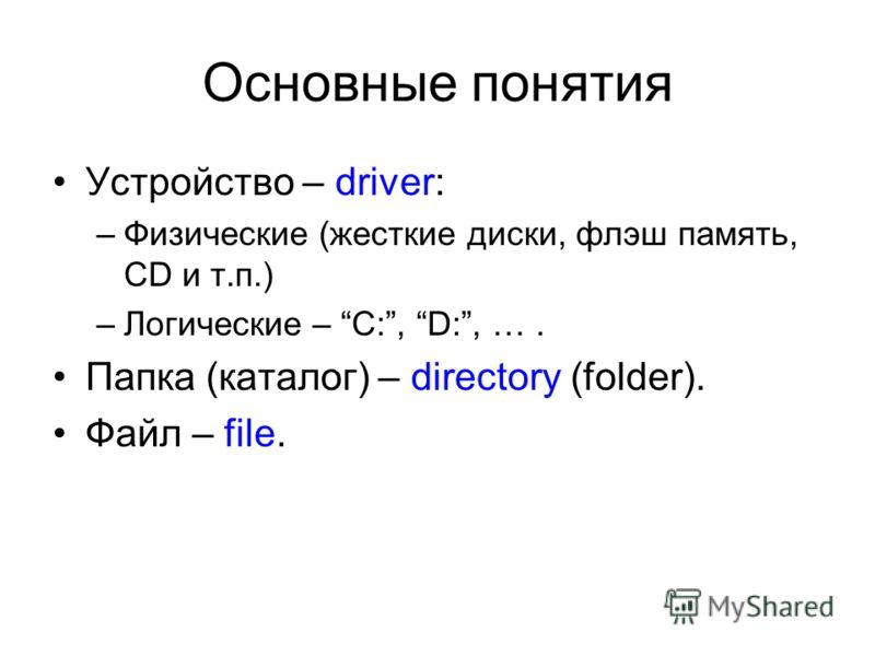 Основные понятия Устройство – driver: –Физические (жесткие диски, флэш память, CD и т.п.) –Логические – C:, D:, …. Папка (каталог) – directory (folder). Файл – file.