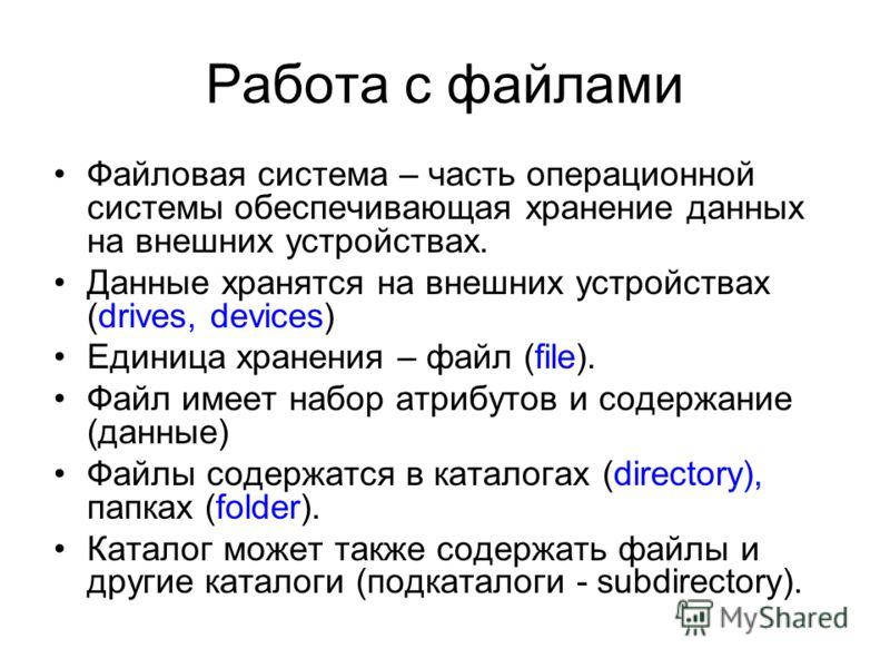 Работа с файлами Файловая система – часть операционной системы обеспечивающая хранение данных на внешних устройствах. Данные хранятся на внешних устройствах (drives, devices) Единица хранения – файл (file). Файл имеет набор атрибутов и содержание (да