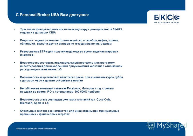 Финансовая группа БКС: International markets 5 С Personal Broker USA Вам доступно: Трастовые фонды недвижимости по всему миру с доходностью в 15-20% годовых в долларах США Покупки с единого счета не только акций, но и серебра, нефти, золота, облигаци