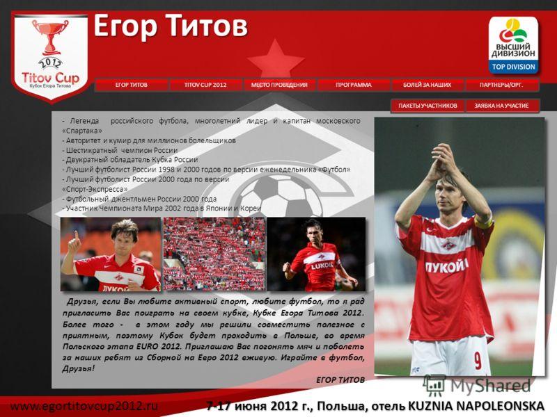Егор Титов Друзья, если Вы любите активный спорт, любите футбол, то я рад пригласить Вас поиграть на своем кубке, Кубке Егора Титова 2012. Более того - в этом году мы решили совместить полезное с приятным, поэтому Кубок будет проходить в Польше, во в